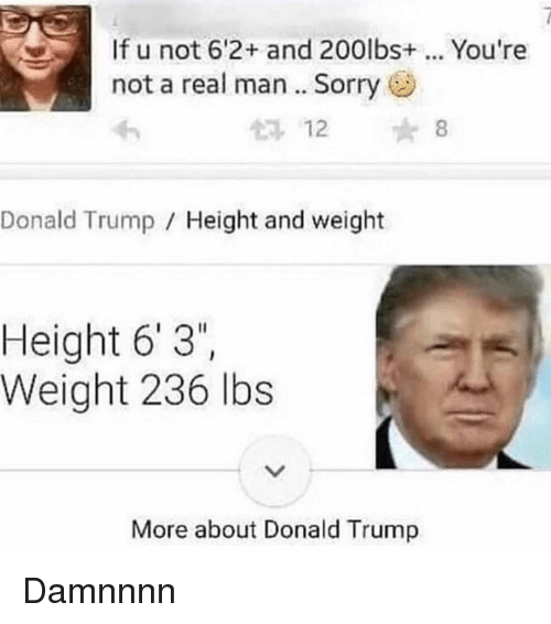"Damnnnn: If u not 6'2+ and 200lbs. You're  not a real man.. Sorry  12 8  Donald Trump Height and weight  Height 6' 3""  Weight 236 lbs  More about Donald Trump Damnnnn"