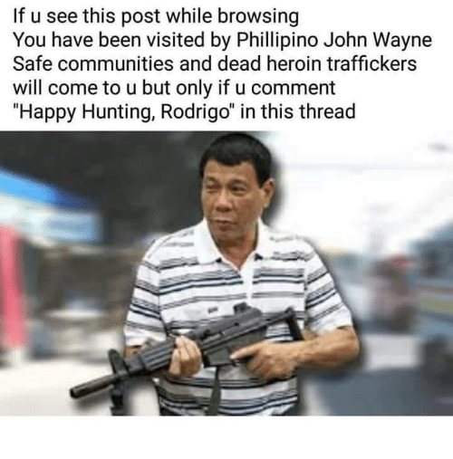 """Community, Heroin, and Hunting: If u see this post while browsing  You have been visited by Phillipino John Wayne  Safe communities and dead heroin traffickers  will come to u but only if u comment  """"Happy Hunting, Rodrigo"""" in this thread"""