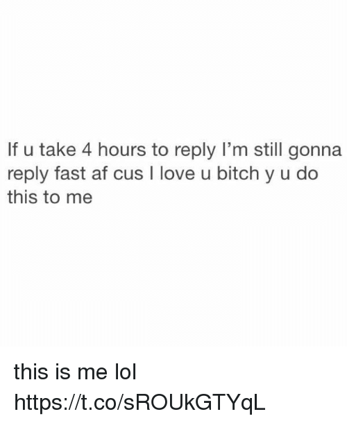 Af, Bitch, and Funny: If u take 4 hours to reply I'm still gonna  reply fast af cus I love u bitch y u do  this to me this is me lol https://t.co/sROUkGTYqL