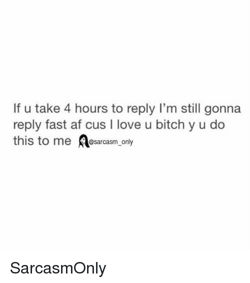 Af, Bitch, and Funny: If u take 4 hours to reply I'm still gonna  reply fast af cus I love u bitch y u do  @sarcasm only SarcasmOnly