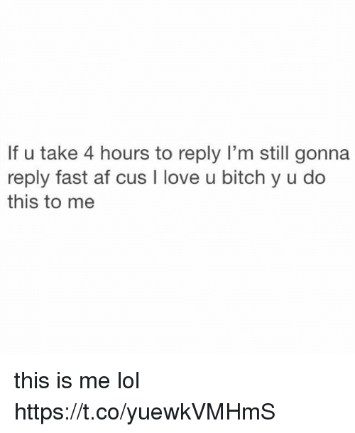 Af, Bitch, and Lol: If u take 4 hours to reply I'm still gonnaa  reply fast af cus I love u bitch y u do  this to me this is me lol https://t.co/yuewkVMHmS