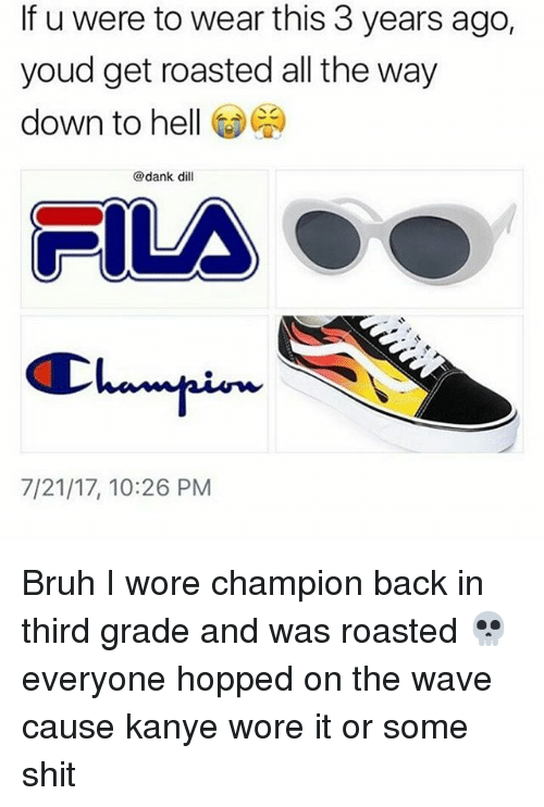 Bruh, Dank, and Fila: If u were to wear this 3 years ago,  youd get roasted all the way  down to hell @閻  @dank dill  FILA  444/ 96  7/21/17, 10:26 PM Bruh I wore champion back in third grade and was roasted 💀 everyone hopped on the wave cause kanye wore it or some shit