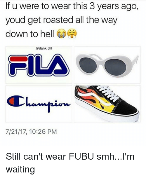Dank, Fila, and Memes: If u were to wear this 3 years ago,  youd get roasted all the way  down to hell @悶  @dank dill  FILA  7/21/17, 10:26 PM Still can't wear FUBU smh...I'm waiting