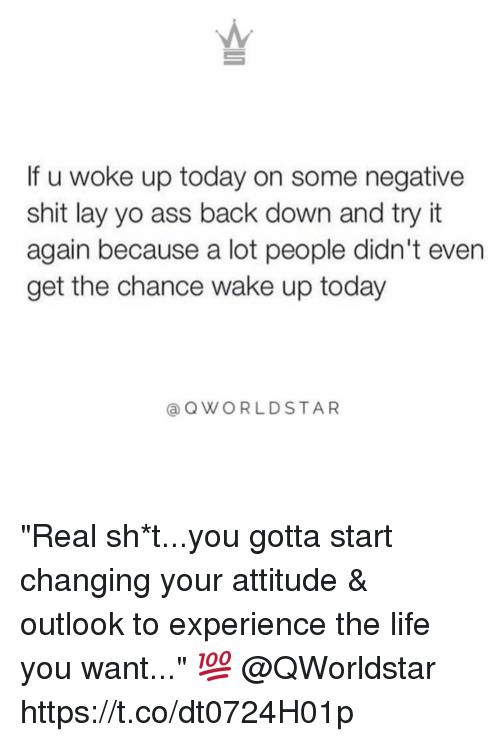 "layed: If u woke up today on some negative  shit lay yo ass back down and try it  again because a lot people didn't even  get the chance wake up today  @OWORLDSTAR ""Real sh*t...you gotta start changing your attitude & outlook to experience the life you want..."" 💯 @QWorldstar https://t.co/dt0724H01p"