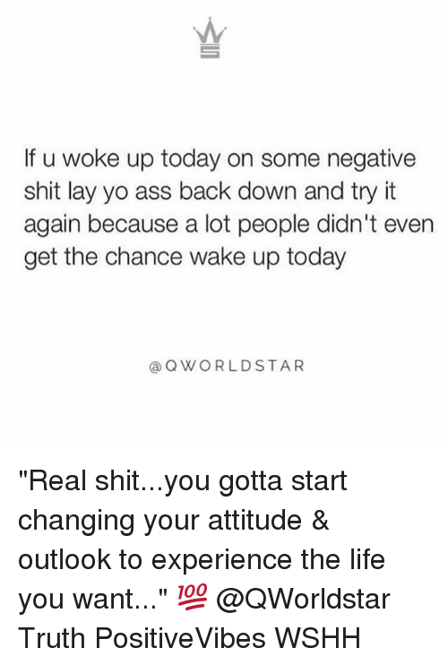 "layed: If u woke up today on some negative  shit lay yo ass back down and try it  again because a lot people didn't even  get the chance wake up today  @ QWORLDSTAR ""Real shit...you gotta start changing your attitude & outlook to experience the life you want..."" 💯 @QWorldstar Truth PositiveVibes WSHH"