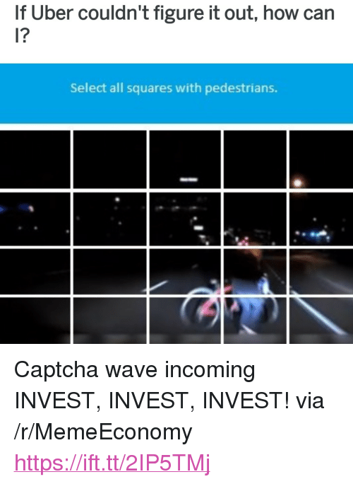 "Uber, Figure It Out, and How: If Uber couldn't figure it out, how can  l?  Select all squares with pedestrians. <p>Captcha wave incoming INVEST, INVEST, INVEST! via /r/MemeEconomy <a href=""https://ift.tt/2IP5TMj"">https://ift.tt/2IP5TMj</a></p>"