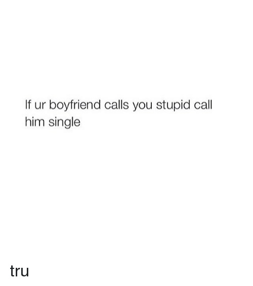 Girl Memes: If ur boyfriend calls you stupid call  him single tru