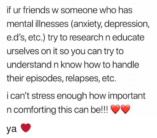 Friends, Anxiety, and Depression: if ur friends w someone who has  mental illnesses (anxiety, depression,  e.d's, etc.) try to research n educate  urselves on it so you can try to  understand n know how to handle  their episodes, relapses, etc.  i can't stress enough how important  n comforting this can be!! ya ❤️