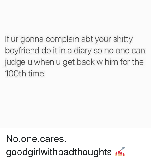 Memes, Time, and Boyfriend: If ur gonna complain abt your shitty  boyfriend do it in a diary so no one can  judge u when u get back w him for the  100th time No.one.cares. goodgirlwithbadthoughts 💅🏼