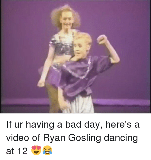 Bad, Bad Day, and Dancing: If ur having a bad day, here's a video of Ryan Gosling dancing at 12 😍😂
