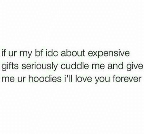 love you forever: if ur my bf idc about expensive  gifts seriously cuddle me and give  me ur hoodies i'll love you forever