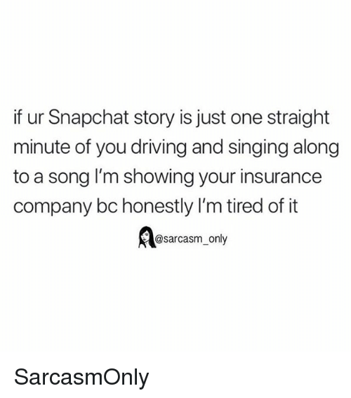 Driving, Funny, and Memes: if ur Snapchat story is just one straight  minute of you driving and singing along  to a song I'm showing your insurance  company bc honestly I'm tired of it  Aasarcasm, only SarcasmOnly
