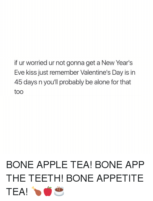 Being Alone, Apple, and Bones: if ur worried ur not gonna get a New Year's  Eve kiss just remember Valentine's Day is in  45 days nyou'll probably be alone for that  too BONE APPLE TEA! BONE APP THE TEETH! BONE APPETITE TEA! 🍗🍎☕️️
