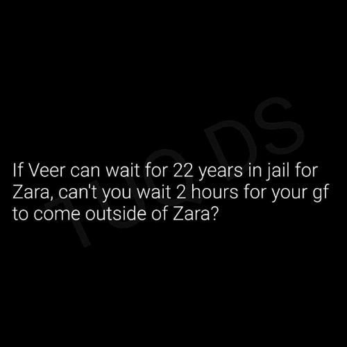 come outside: If Veer can wait for 22 years in jail for  Zara, cant you wait 2 hours for your gf  to come outside of Zara?