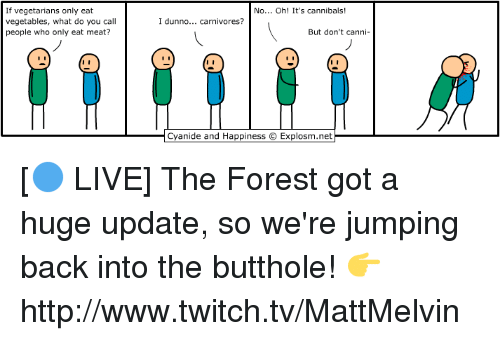 Butthol: If vegetarians only eat  vegetables, what do you call  people who only eat meat?  No... Oh! It's cannibals  I dunno... carnivores?  But don't ca  nn  Cyanide and Happiness OExplosm.net [🔵 LIVE] The Forest got a huge update, so we're jumping back into the butthole!  👉 http://www.twitch.tv/MattMelvin