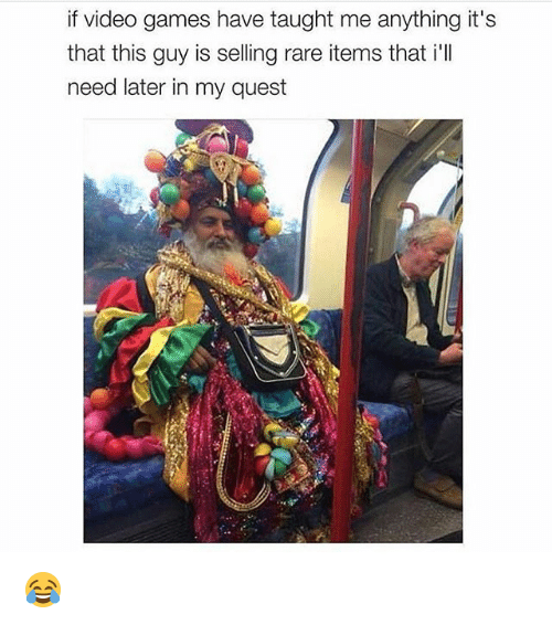 Memes, Video Games, and Games: if video games have taught me anything it's  that this guy is selling rare items that i'll  need later in my quest 😂