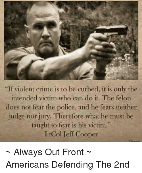 "Curbing: ""If violent crime is to be curbed, it is only the  intended victim who can do it. The felon  does not fear the police, and he fears neither  judge nor jury. Therefore what he must be  taught to fear is his victim.""  Lt Col Jeff Cooper ~ Always Out Front ~ Americans Defending The 2nd"
