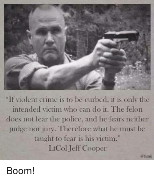 "Crime, Memes, and Police: ""If violent crime is to be curbed, it is only the  intended victim who can do it. The felon  dloes not fear the police, and lhe fears neither  judge nor jury. Therefore what he must be  taught to fear is his victim.""  LtCol Jeff Cooper  @tami Boom!"