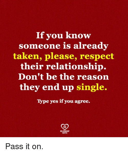 Memes, Respect, and Taken: If vou know  someone is already  taken, please, respect  their relationship.  Don't be the reason  they end up single.  Type yes if you agree.  RO  QUOTE Pass it on.