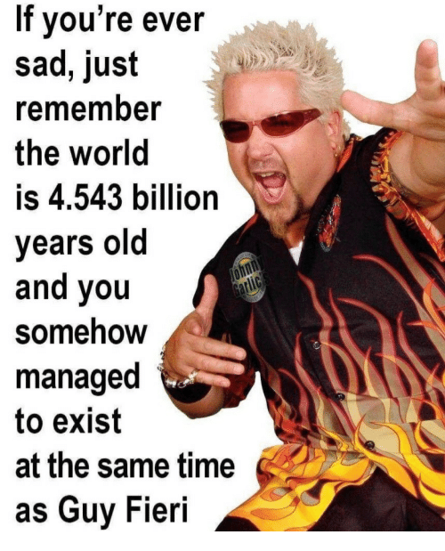 Fieri: If vou're ever  sad, just  remember  the world  is 4.543 billion  years old  and you  Somehow  managed  to exist  at the same time  as Guy Fieri