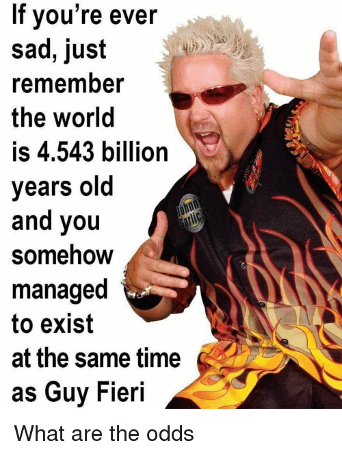 Fieri: If vou're ever  sad, just  rememnber  the world  is 4.543 billion  years old  and you  Somehow  managed  to exist  at the same time  as Guy Fieri What are the odds
