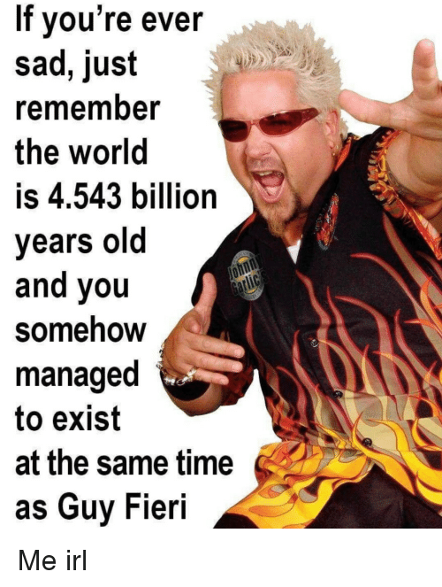 Fieri: If vou're ever  sad, just  rememnber  the world  is 4.543 billion  years old  and you  Somehow  managed  to exist  at the same time  as Guy Fieri Me irl
