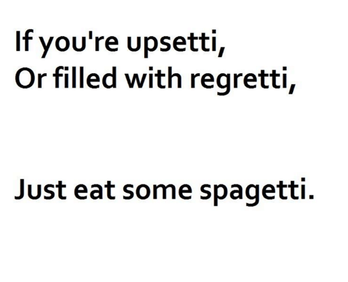 spagetti: If vou're upsetti,  Or filled with regretti,  Just eat some spagetti.