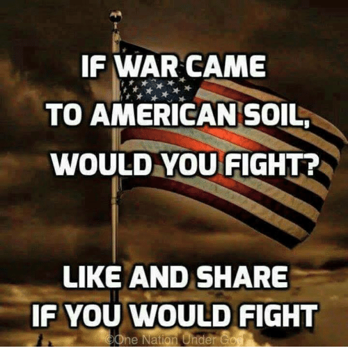 Like And Share: IF WAR CAME  TO AMERICAN SOIL  WOULD YOU FIGHT?  LIKE AND SHARE  IF YOU WOULD FIGHT  ne Nation Under Go