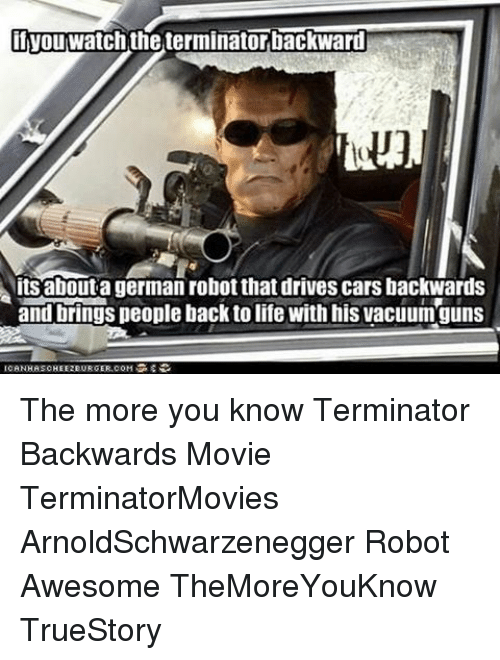 Cars, Memes, and The More You Know: if watch the terminatorbackward  Nitsaboutagerman robotthat drives cars backwards  and brings people back tolife with his vacuumguns  ICANHASCHEE2EURGER.COM The more you know Terminator Backwards Movie TerminatorMovies ArnoldSchwarzenegger Robot Awesome TheMoreYouKnow TrueStory