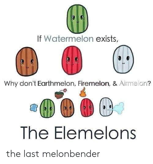 Elemelons: If Watermelon exists,  au  Why don't Earthmelon, Firemelon, & Airmelon?  The Elemelons the last melonbender