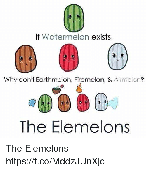 Elemelons: If Watermelon exists,  Why don't Earthmelon, Firemelon, & Airmelon?  The Elemelons The Elemelons https://t.co/MddzJUnXjc
