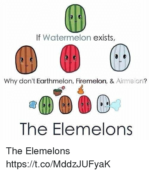 Elemelons: If Watermelon exists,  Why don't Earthmelon, Firemelon, & Airmelon?  The Elemelons The Elemelons https://t.co/MddzJUFyaK