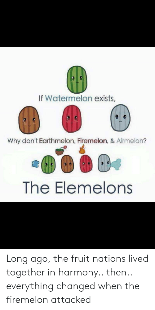 Elemelons: If Watermelon exists,  Why don't Earthmelon, Firemelon, & Airmelon?  The Elemelons Long ago, the fruit nations lived together in harmony.. then.. everything changed when the firemelon attacked