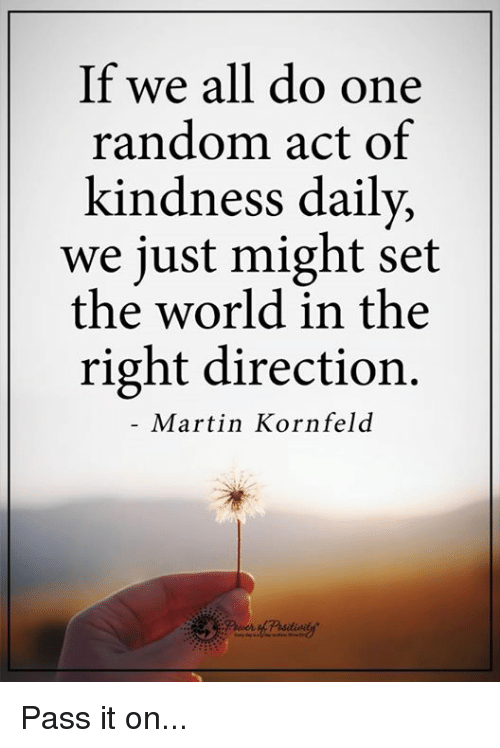 Acting: If we all do one  random act of  kindness daily,  we just might set  the world in the  right direction.  Martin Kornfeld Pass it on...