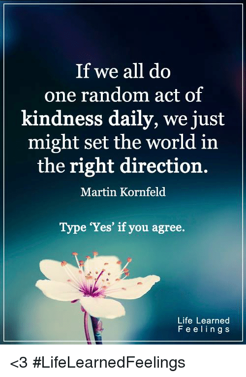 memes: If we all do  one random act of  kindness daily, we just  might set the world in  the right direction.  Martin Kornfeld  Type Yes' if you agree  Life Learned  F e e l i n g s <3 #LifeLearnedFeelings