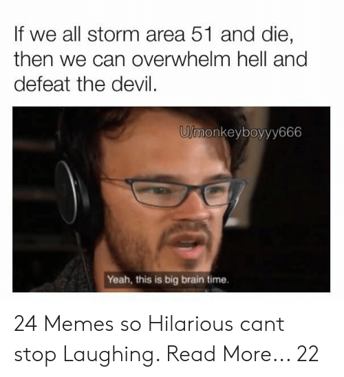 stop laughing: If we all storm area 51 and die,  then we can overwhelm hell and  defeat the devil  U/monkeyboyyy666  Yeah, this is big brain time. 24 Memes so Hilarious cant stop Laughing. Read More... 22