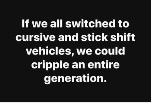 Cripple: If we all switched to  cursive and stick shift  vehicles, we could  cripple an entire  generation.
