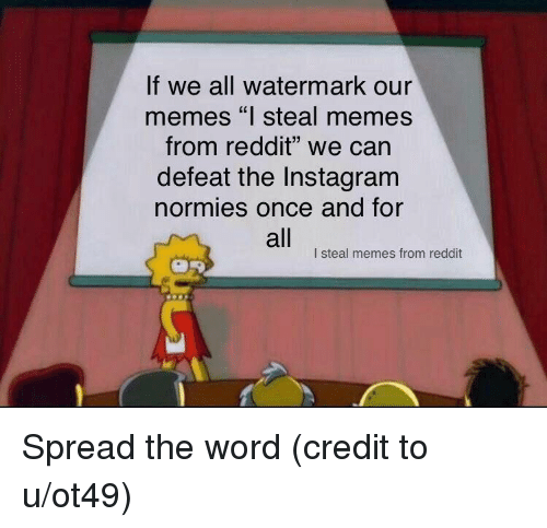 "watermark: If we all watermark our  memes ""l steal memes  from reddit"" we can  defeat the Instagram  normies once and for  all  I steal memes from reddit Spread the word (credit to u/ot49)"
