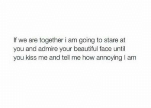 your beautiful: If we are together i am going to stare at  you and admire your beautiful face until  you kiss me and tell me how annoying I am
