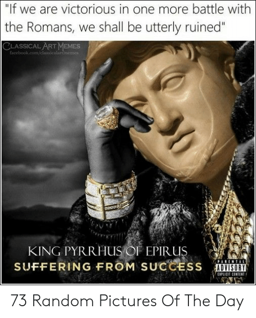 """utterly: """"If we are victorious in one more battle with  the Romans, we shall be utterly ruined""""  CLASSICAL ART MEMESs  facebook.com/classicalartimemes  KING PYRRHUS OF EPIR US  SUFFERING FROM SUCCESS  EIPL 73 Random Pictures Of The Day"""
