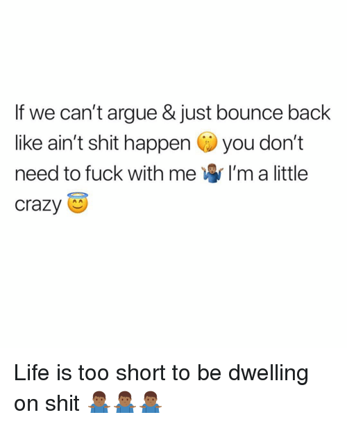 Life Is Too Short To: If we can't argue & just bounce back  like ain't shit happen you don't  need to fuck with me I'm a little  crazy Life is too short to be dwelling on shit 🤷🏾♂️🤷🏾♂️🤷🏾♂️