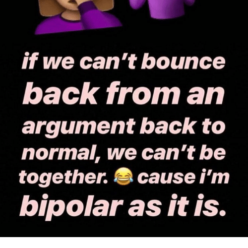 Bounce Back: if we can't bounce  back from an  argument back to  normal, we can'the  together. cause i'm  bipolaras it is.