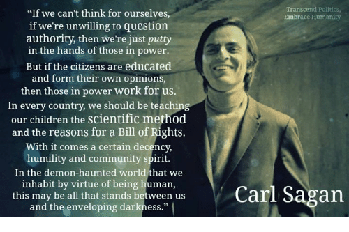 """Envelops: """"If we can't think for ourselves  Transcend Politics  Embrace Humanity  if we're unwilling to question  authority, then we're just putty  in the hands of those in power.  But if the citizens are educated  and form their own opinions,  then those in power work for us  In every country, we should be teaching  our children the scientific method  and the reasons for a Bill of Rights.  With it comes a certain decency,  humility and community spirit.  In the demon-haunted world that we  inhabit by virtue of being human,  this may be all that stands between us  Carl Sagan  and the enveloping darkness."""""""
