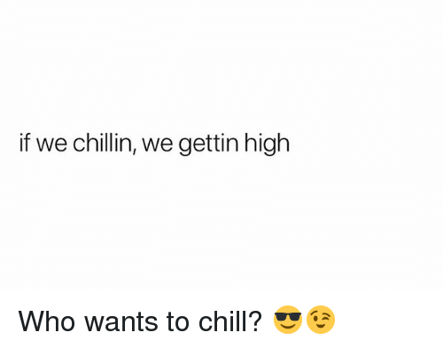 Chill, Weed, and Marijuana: if we chillin, we gettin high Who wants to chill? 😎😉