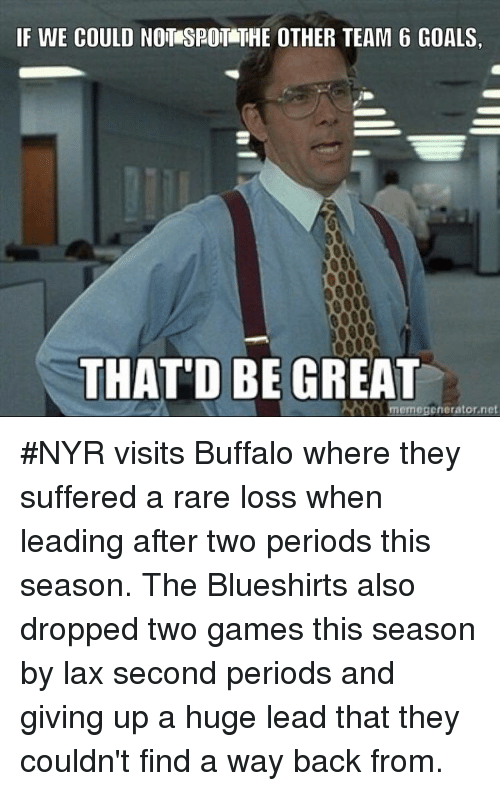 Thatd Be Great Meme: IF WE COULD NOTASRO THE OTHER TEAM 6 GOALS,  THAT'D BE GREAT  meme generator net #NYR visits Buffalo where they suffered a rare loss when leading after two periods this season. The Blueshirts also dropped two games this season by lax second periods and giving up a huge lead that they couldn't find a way back from.