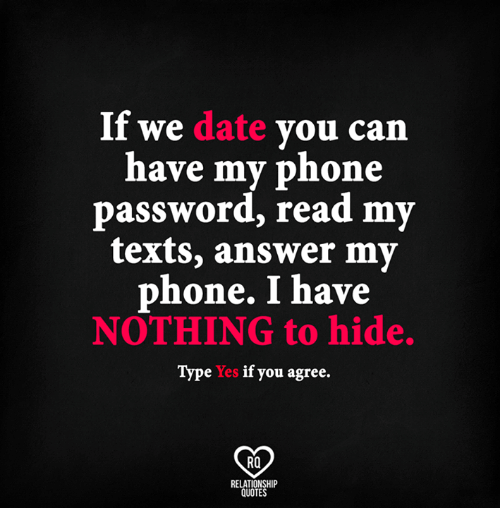 nothing to hide: If we date  you can  have my phone  password, read my  texts, answer my  phone. I have  NOTHING to hide.  Type Yes if you agree.  Ra  RELATIONSHIP  QUOTES