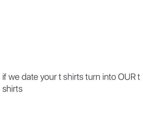 Memes, Date, and 🤖: if we date your t shirts turn into OUR t  shirts