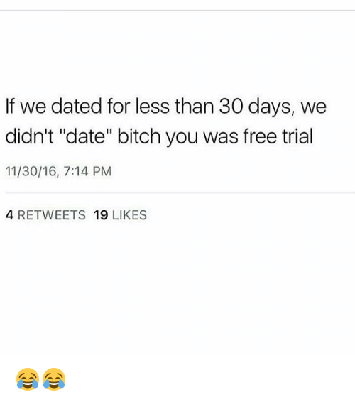 "Bitch, Memes, and Date: If we dated for less than 30 days, we  didn't ""date"" bitch you was free trial  11/30/16, 7:14 PM  4 RETWEETS 19 LIKES 😂😂"
