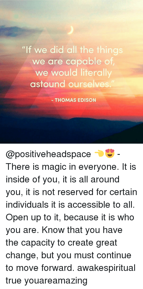 """Memes, True, and Access: """"If we did all the things  we are capable of  we would literally  astound ourselves.  THOMAS EDISON @positiveheadspace 👈😍 - There is magic in everyone. It is inside of you, it is all around you, it is not reserved for certain individuals it is accessible to all. Open up to it, because it is who you are. Know that you have the capacity to create great change, but you must continue to move forward. awakespiritual true youareamazing"""