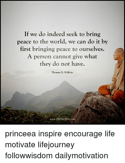 Life, Memes, and Indeed: If we do indeed seek to bring  peace to the world, we can do it by  first bringing peace to ourselves.  A person cannot give what  they do not have.  Thomas D. Willhite  www.PRINCEEA.coM princeea inspire encourage life motivate lifejourney followwisdom dailymotivation